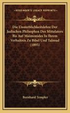 Die Unsterblichkeitslehre Der Judischen Philsophen Des Mittelaters Bis Auf Maimonides in Ihrem Verhaltnis Zu Bibel Und Talmud (1895) - Bernhard Templer