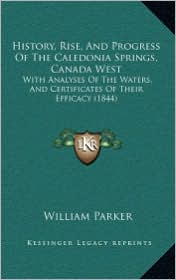 History, Rise, and Progress of the Caledonia Springs, Canada West: With Analyses of the Waters, and Certificates of Their Efficacy (1844)
