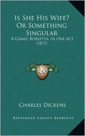 Is She His Wife? Or Something Singular: A Comic Burletta, In One Act (1877) - Charles Dickens