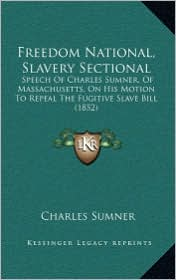 Freedom National, Slavery Sectional: Speech Of Charles Sumner, Of Massachusetts, On His Motion To Repeal The Fugitive Slave Bill (1852) - Charles Sumner