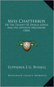 Miss Chatterbox: Or The Tenant Of Dahlia Lodge, And His Opposite Neighbors (1884) - Euphemia E G. Bussell