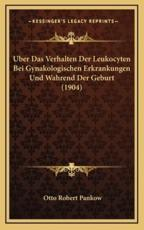 Uber Das Verhalten Der Leukocyten Bei Gynakologischen Erkrankungen Und Wahrend Der Geburt (1904) - Otto Robert Pankow