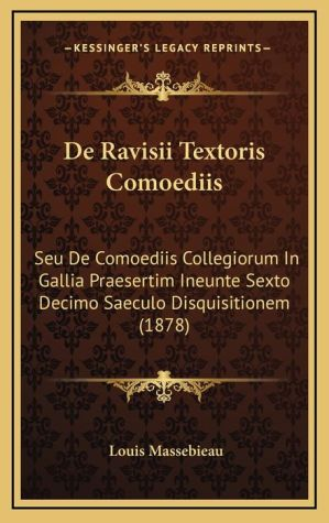De Ravisii Textoris Comoediis: Seu De Comoediis Collegiorum In Gallia Praesertim Ineunte Sexto Decimo Saeculo Disquisitionem (1878) - Louis Massebieau