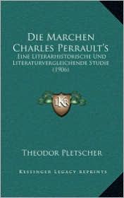 Die Marchen Charles Perrault's: Eine Literarhistorische Und Literaturvergleichende Studie (1906) - Theodor Pletscher