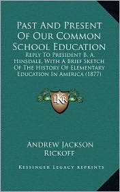 Past And Present Of Our Common School Education: Reply To President B.A. Hinsdale, With A Brief Sketch Of The History Of Elementary Education In America (1877) - Andrew Jackson Rickoff