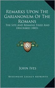 Remarks Upon The Garianonum Of The Romans: The Site And Remains Fixed And Described (1803) - John Ives