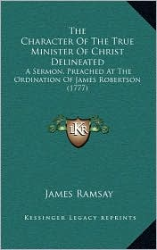 The Character Of The True Minister Of Christ Delineated: A Sermon, Preached At The Ordination Of James Robertson (1777) - James Ramsay