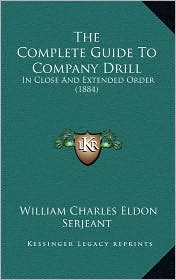 The Complete Guide To Company Drill: In Close And Extended Order (1884) - William Charles Eldon Serjeant