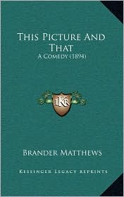 This Picture And That: A Comedy (1894) - Brander Matthews