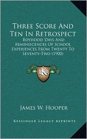 Three Score And Ten In Retrospect: Boyhood Days And Reminiscences Of School Experiences From Twenty To Seventy-Two (1900) - James W. Hooper