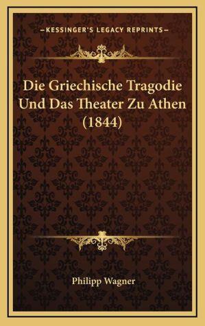 Die Griechische Tragodie Und Das Theater Zu Athen (1844)