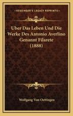 Uber Das Leben Und Die Werke Des Antonio Averlino Genannt Filarete (1888) - Wolfgang Von Oettingen