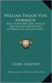 William Taylor Von Norwich: Eine Studie Uber Den Einfluss Der Neueren Deutschen Litteratur In England (1897) - Georg Herzfeld