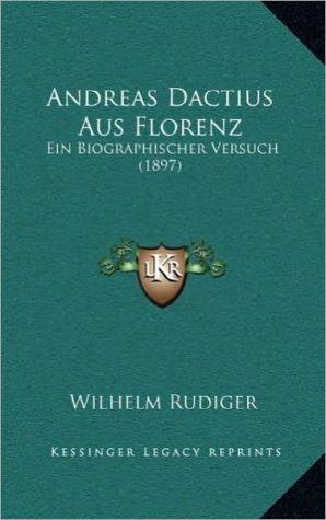 Andreas Dactius Aus Florenz: Ein Biographischer Versuch (1897) - Wilhelm Rudiger