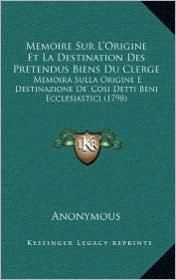 Memoire Sur L'Origine Et La Destination Des Pretendus Biens Du Clerge: Memoira Sulla Origine E Destinazione De' Cosi Detti Beni Ecclesiastici (1798) - Anonymous