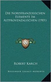 Die Nordfranzosischen Elemente Im Altprovenzalischen (1901) - Robert Karch