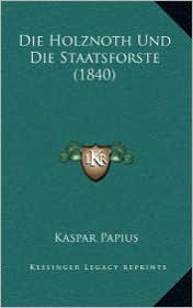 Die Holznoth Und Die Staatsforste (1840) - Kaspar Papius