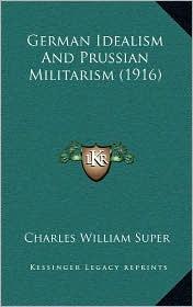 German Idealism And Prussian Militarism (1916) - Charles William Super
