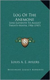 Log Of The Anemone: June Eleventh To August Twenty-Ninth, 1906 (1907) - Louis A.E. Ahlers