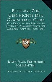 Beitrage Zur Geschichte Der Grafschaft Gorz: Von Den Altesten Bekannten Zeiten Bis Zum Aussterben Der Goerzer Dynastie, 1500 (1856) - Josef Flor. Freiherrn Formentini