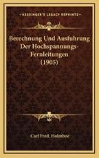 Berechnung Und Ausfuhrung Der Hochspannungs-Fernleitungen (1905) - Carl Fred Holmboe