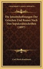 Die Jenseitshoffnungen Der Griechen Und Romer Nach Den Sepulcralinschriften (1897) - Carl Maria Kaufmann