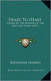 Heart To Heart: Hymns By The Author Of The Old, Old Story (1877) - Katherine Hankey
