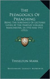 The Pedagogics Of Preaching: Being The Substance Of Lectures Given At The Hartley College, Manchester, In 1910 And 1911 (1911) - Thiselton Mark