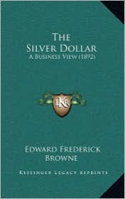 The Silver Dollar: A Business View (1892) - Edward Frederick Browne
