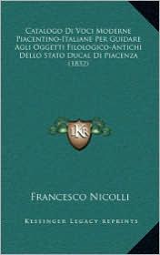 Catalogo Di Voci Moderne Piacentino-Italiane Per Guidare Agli Oggetti Filologico-Antichi Dello Stato Ducal Di Piacenza (1832) - Francesco Nicolli