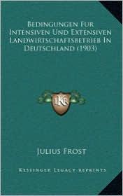Bedingungen Fur Intensiven Und Extensiven Landwirtschaftsbetrieb In Deutschland (1903) - Julius Frost