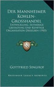 Der Mannheimer Kohlen-Grosshandel: Entwicklung, Seitherige Gestaltung Und Kunftige Organisation Desselben (1905) - Gottfried Singhof