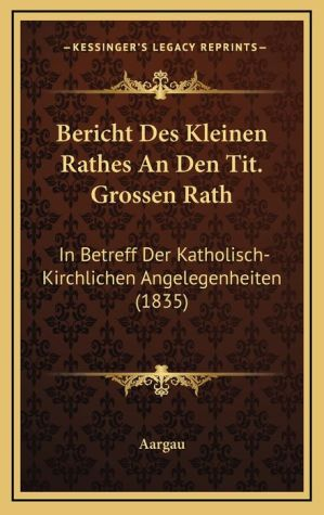 Bericht Des Kleinen Rathes an Den Tit. Grossen Rath