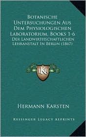 Botanische Untersuchungen Aus Dem Physiologischen Laboratorium, Books 1-6: Der Landwirthschaftlichen Lehranstalt In Berlin (1867) - Hermann Karsten (Editor)
