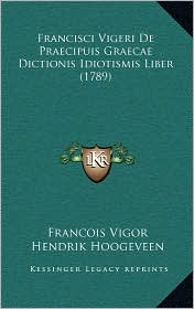 Francisci Vigeri De Praecipuis Graecae Dictionis Idiotismis Liber (1789) - Francois Vigor, Hendrik Hoogeveen, Johann Carl Zeune