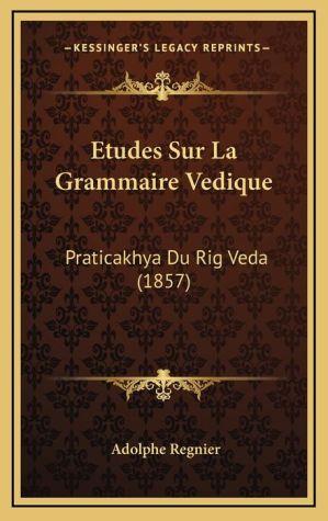Etudes Sur La Grammaire Vedique: Praticakhya Du Rig Veda (1857) - Adolphe Regnier