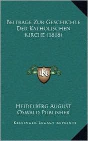 Beitrage Zur Geschichte Der Katholischen Kirche (1818) - Heidelberg August Heidelberg August Oswald Publisher
