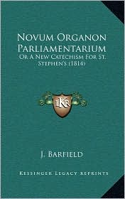 Novum Organon Parliamentarium: Or A New Catechism For St. Stephen's (1814) - J.J. Barfield