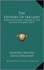 The History Of Ireland: From The Earliest Period To The English Invasion (1857) - Geoffrey Keating, John O'Mahony (Translator)