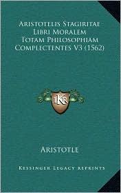 Aristotelis Stagiritae Libri Moralem Totam Philosophiam Complectentes V3 (1562) - Aristotle