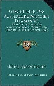 Geschichte Des Aussereuropaischen Drama's V3: Und Des Lateinischen Schauspiels Nach Christus Bis Ende Des X Jahrhunderts (1866) - Julius Leopold Klein