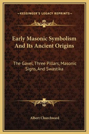 Early Masonic Symbolism And Its Ancient Origins: The Gavel, Three Pillars, Masonic Signs, And Swastika