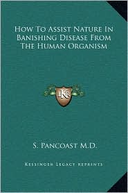 How To Assist Nature In Banishing Disease From The Human Organism - S. Pancoast M.D.