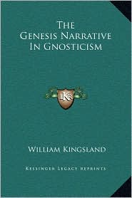 The Genesis Narrative In Gnosticism - William Kingsland