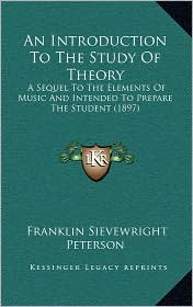 An Introduction To The Study Of Theory: A Sequel To The Elements Of Music And Intended To Prepare The Student (1897) - Franklin Sievewright Peterson