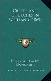 Creeds And Churches In Scotland (1869) - Henry Wellwood Moncreiff