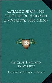 Catalogue Of The Fly Club Of Harvard University, 1836 (1836) - Fly Club Fly Club Harvard University
