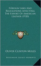 Foreign Laws And Regulations Affecting The Export Of American Leather (1920) - Oliver Clinton Moles