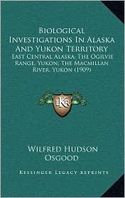 Biological Investigations In Alaska And Yukon Territory: East Central Alaska; The Ogilvie Range, Yukon; The Macmillan River, Yukon (1909) - Wilfred Hudson Osgood