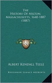 The History Of Milton, Massachusetts, 1640-1887 (1887) - Albert Kendall Teele